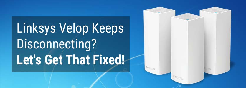 Linksys Velop Keeps Disconnecting? Let's Get That Fixed!